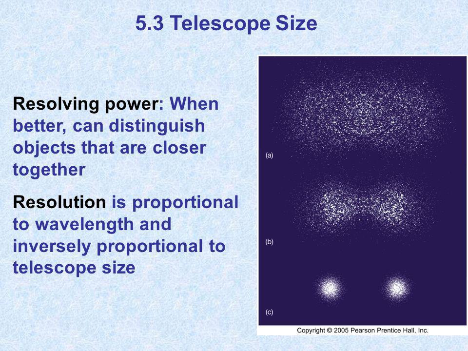 5.3 Telescope Size Resolving power: When better, can distinguish objects that are closer together.