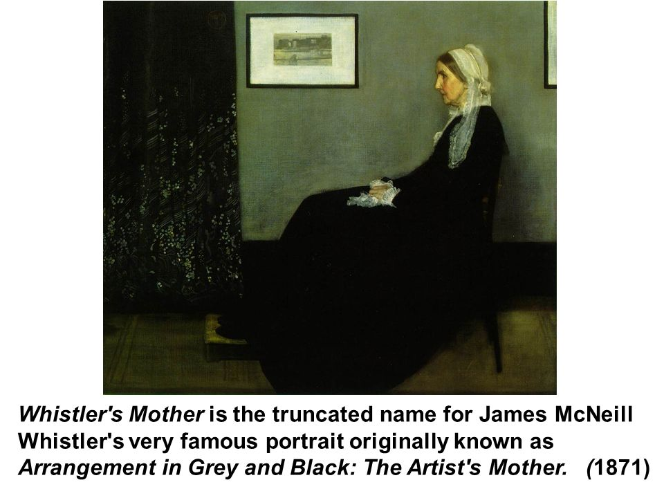 Whistler s Mother is the truncated name for James McNeill Whistler s very famous portrait originally known as Arrangement in Grey and Black: The Artist s Mother.