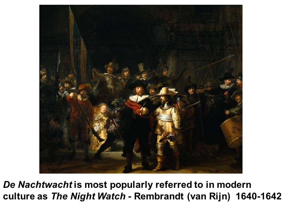 De Nachtwacht is most popularly referred to in modern culture as The Night Watch - Rembrandt (van Rijn) 1640-1642