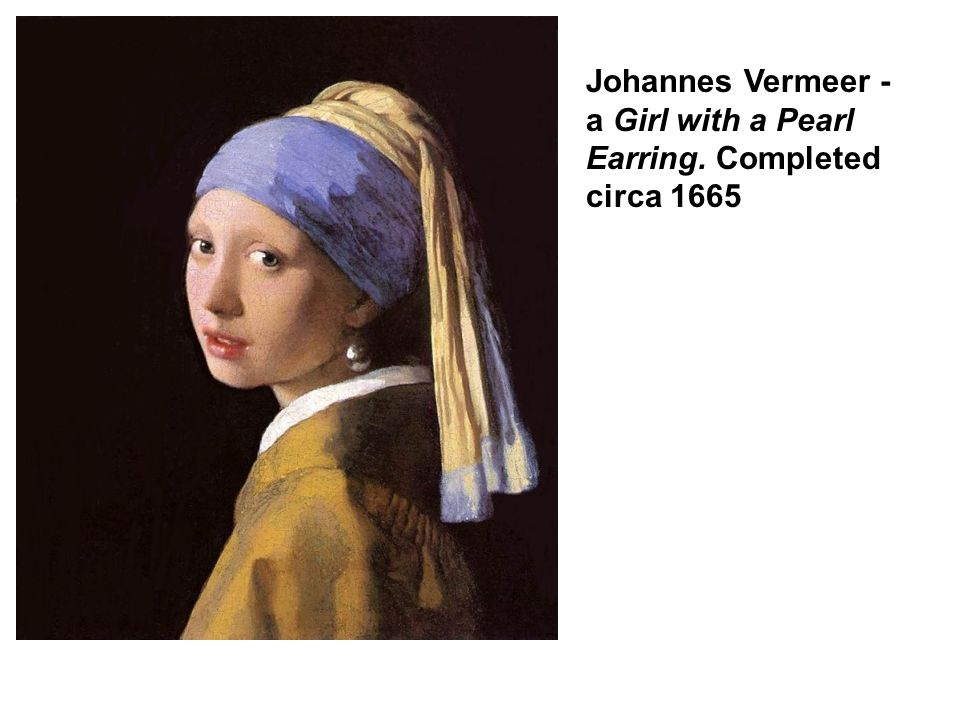 Johannes Vermeer - a Girl with a Pearl Earring. Completed circa 1665