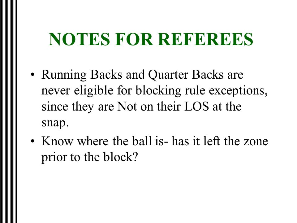 NOTES FOR REFEREES Running Backs and Quarter Backs are never eligible for blocking rule exceptions, since they are Not on their LOS at the snap.