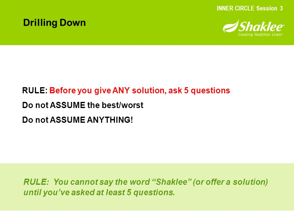 Drilling Down RULE: Before you give ANY solution, ask 5 questions