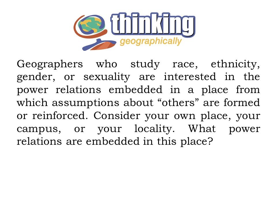 Geographers who study race, ethnicity, gender, or sexuality are interested in the power relations embedded in a place from which assumptions about others are formed or reinforced.