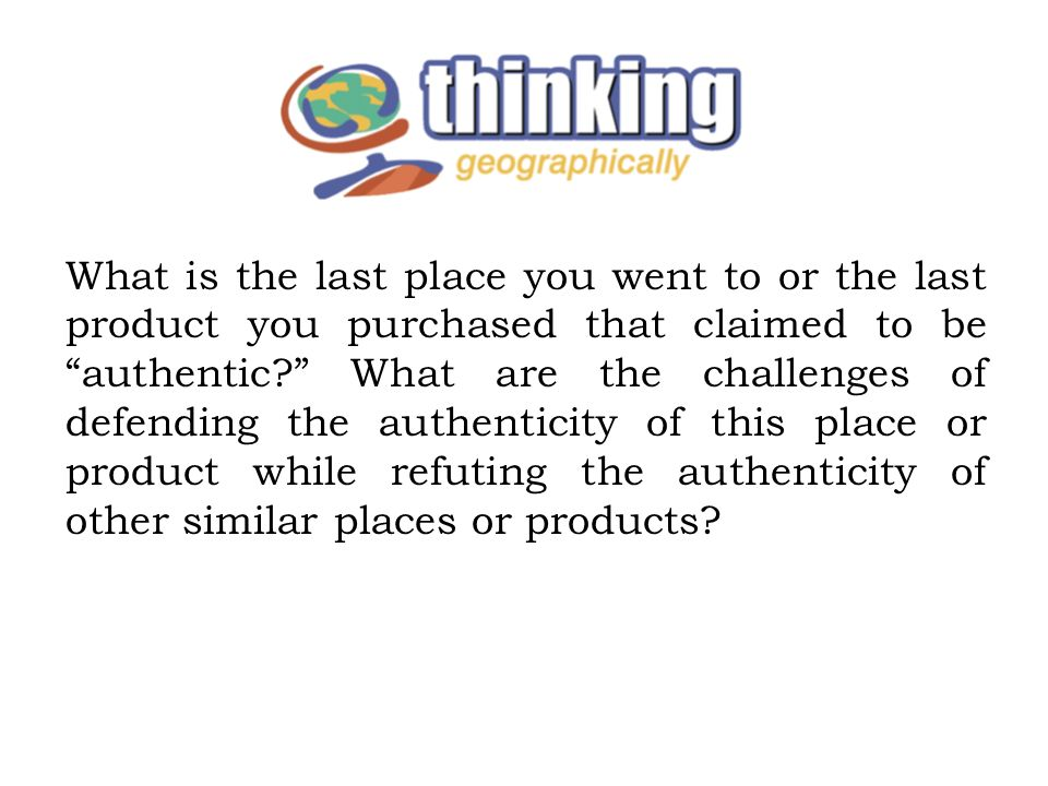 What is the last place you went to or the last product you purchased that claimed to be authentic What are the challenges of defending the authenticity of this place or product while refuting the authenticity of other similar places or products