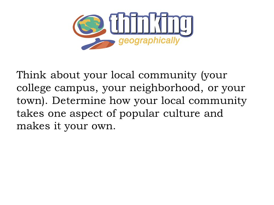 Think about your local community (your college campus, your neighborhood, or your town).