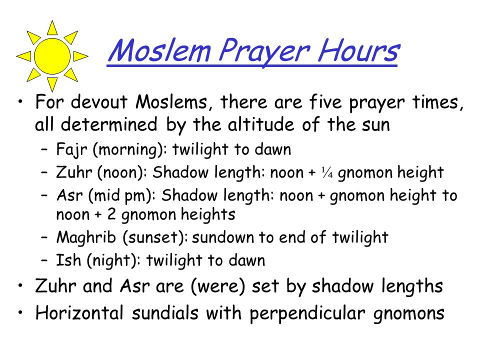 Moslem Prayer Hours For devout Moslems, there are five prayer times, all determined by the altitude of the sun.