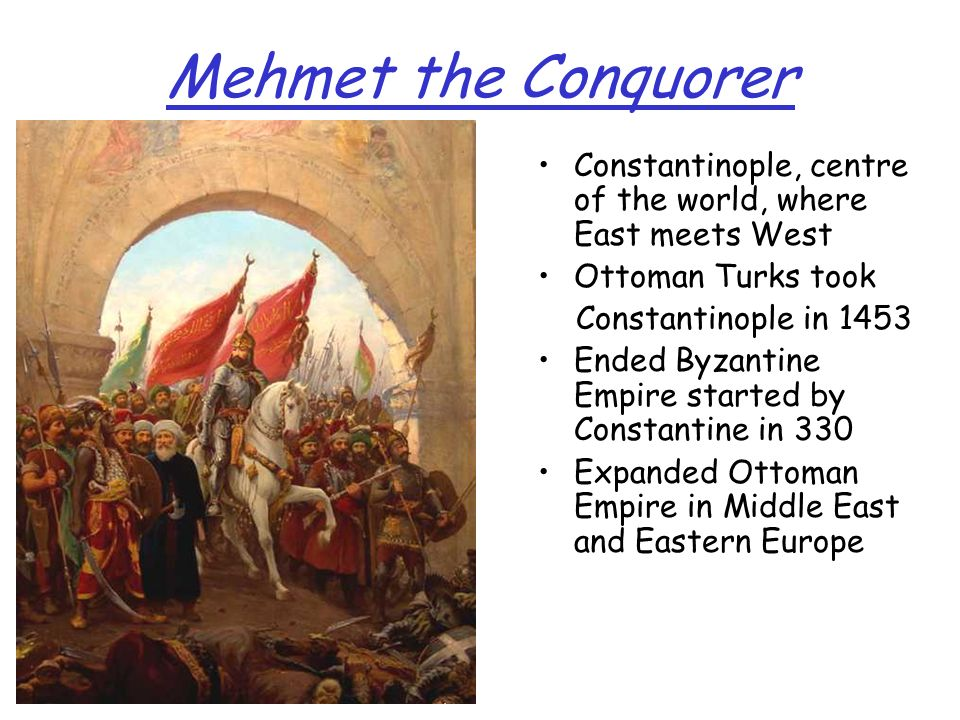 Mehmet the Conquorer Constantinople, centre of the world, where East meets West. Ottoman Turks took.