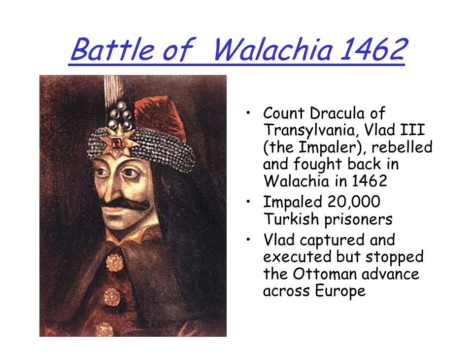 Battle of Walachia 1462 Count Dracula of Transylvania, Vlad III (the Impaler), rebelled and fought back in Walachia in 1462.