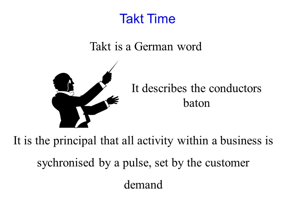 Takt Time Takt is a German word It describes the conductors baton