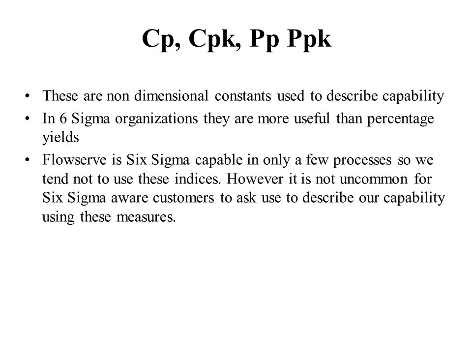 Cp, Cpk, Pp Ppk These are non dimensional constants used to describe capability.