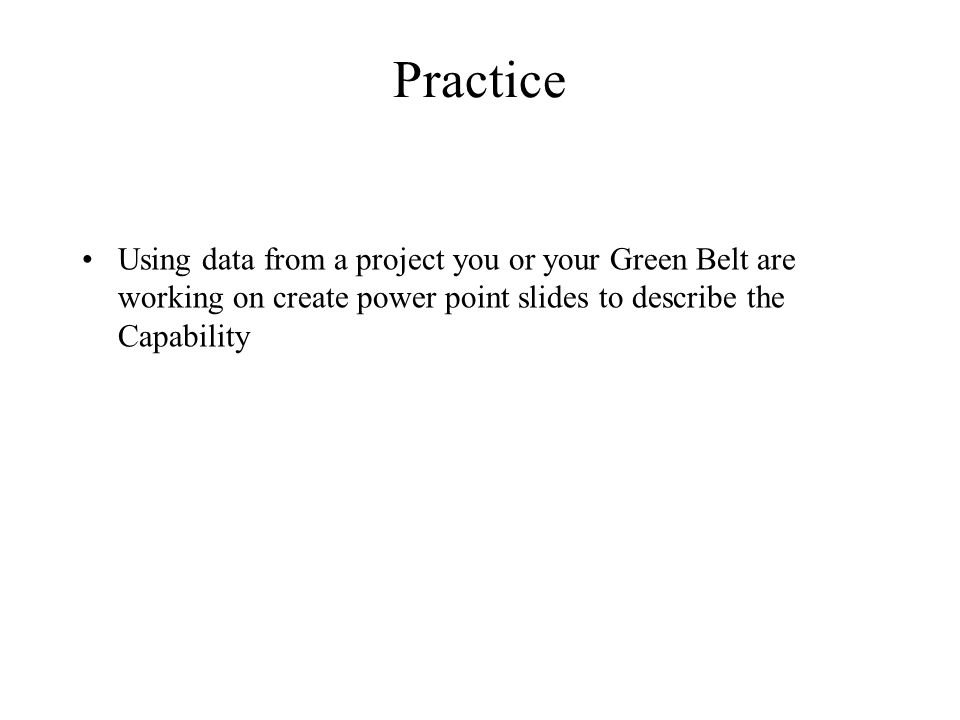 Practice Using data from a project you or your Green Belt are working on create power point slides to describe the Capability.