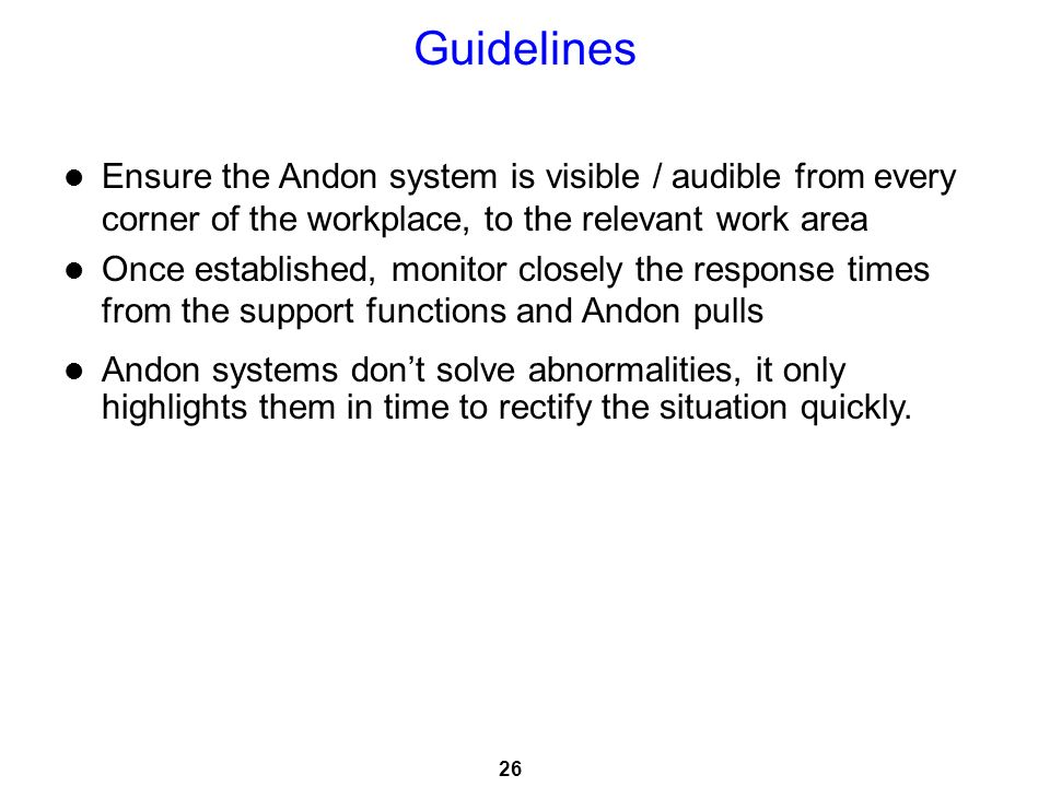 Guidelines Ensure the Andon system is visible / audible from every corner of the workplace, to the relevant work area.