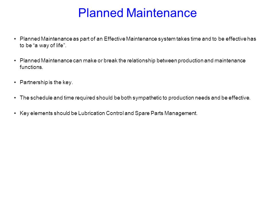 Planned Maintenance Planned Maintenance as part of an Effective Maintenance system takes time and to be effective has to be a way of life .
