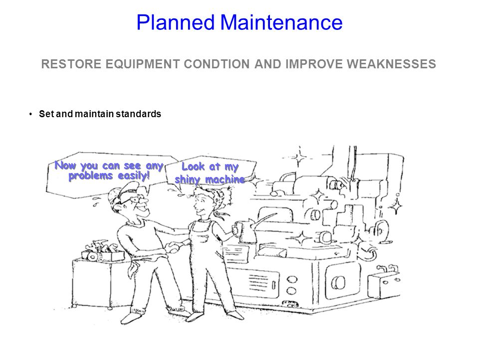 Planned Maintenance RESTORE EQUIPMENT CONDTION AND IMPROVE WEAKNESSES
