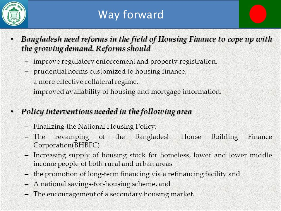 Way forward Bangladesh need reforms in the field of Housing Finance to cope up with the growing demand. Reforms should.