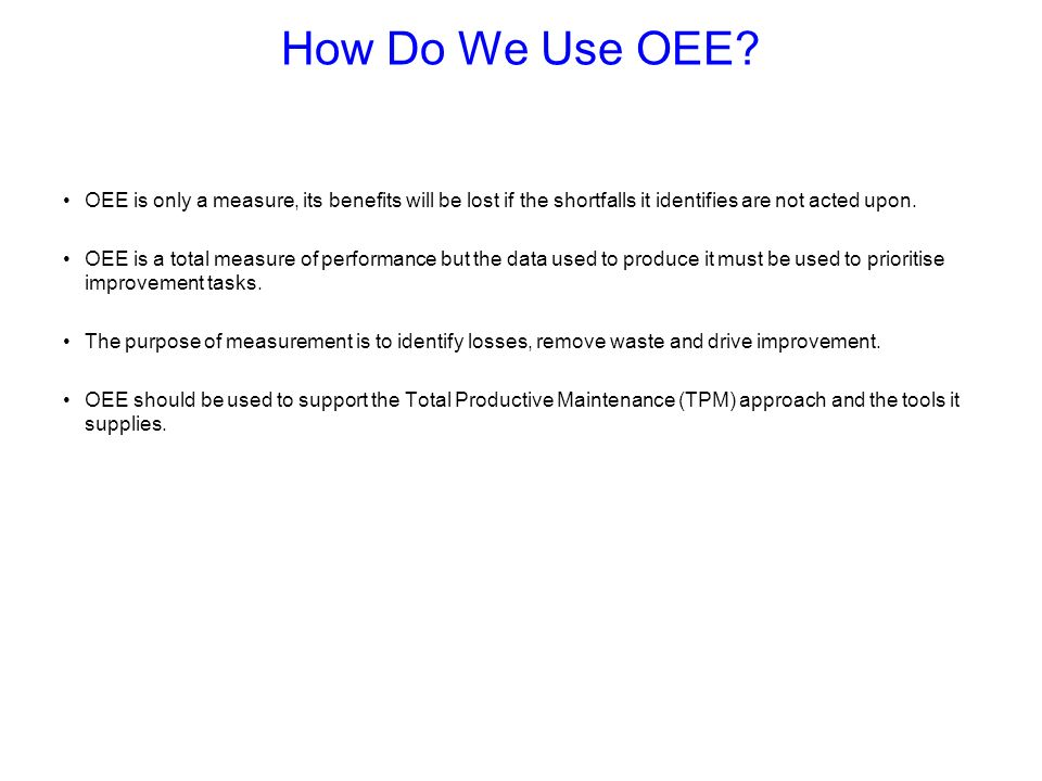How Do We Use OEE OEE is only a measure, its benefits will be lost if the shortfalls it identifies are not acted upon.