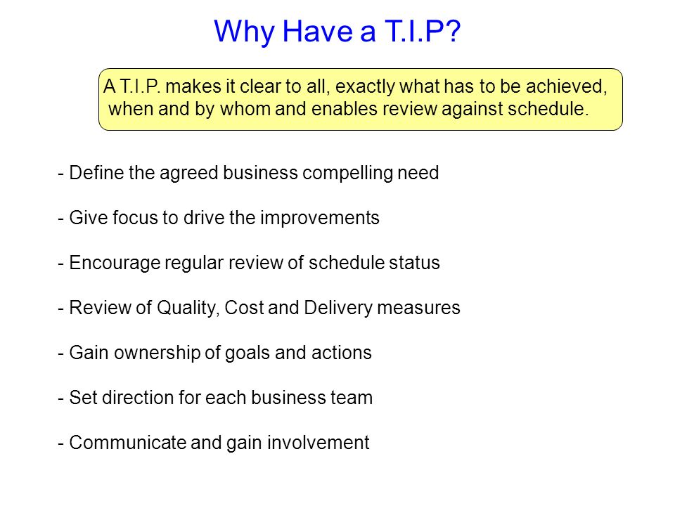 Why Have a T.I.P A T.I.P. makes it clear to all, exactly what has to be achieved, when and by whom and enables review against schedule.