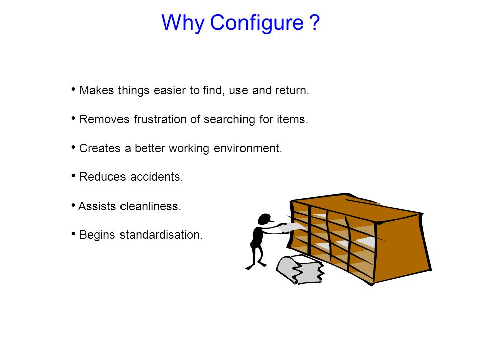 Why Configure Makes things easier to find, use and return.