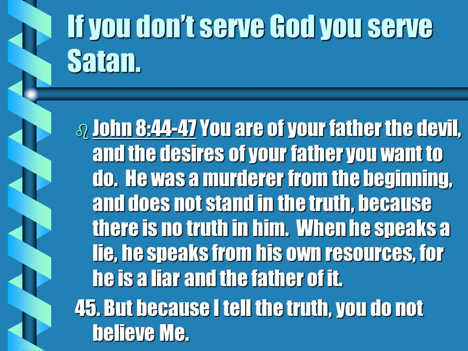 If you don't serve God you serve Satan.
