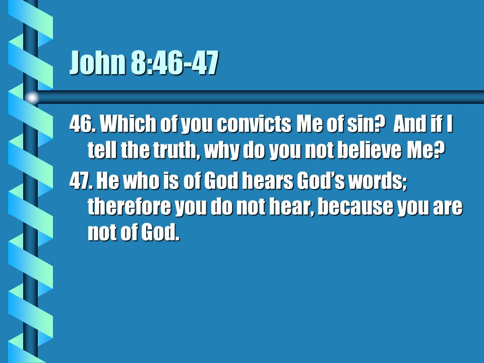 John 8:46-47 46. Which of you convicts Me of sin And if I tell the truth, why do you not believe Me