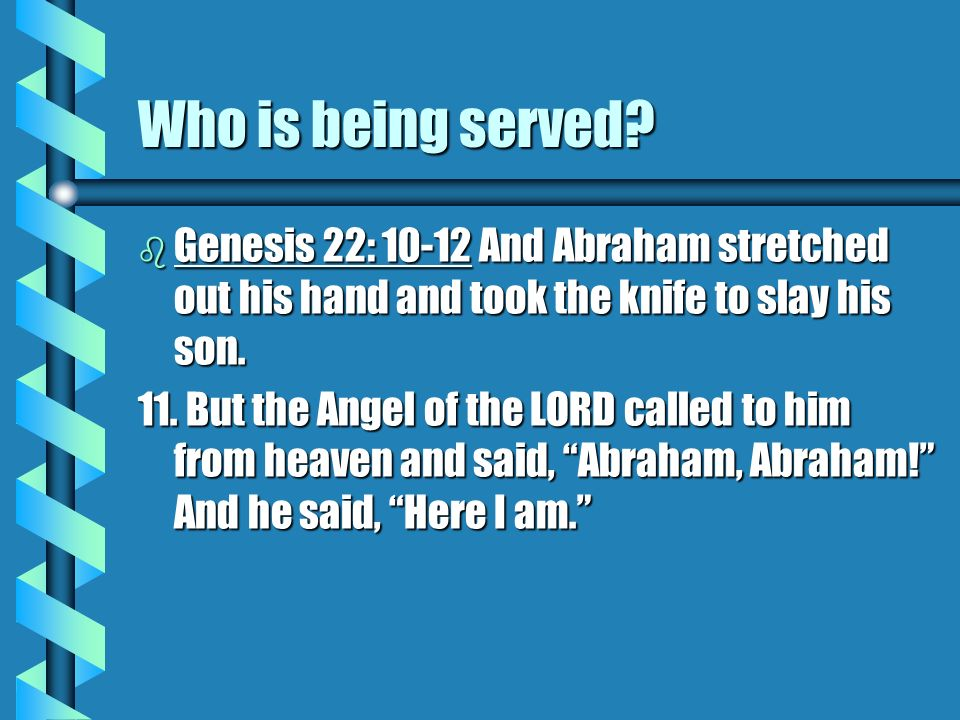 Who is being served Genesis 22: 10-12 And Abraham stretched out his hand and took the knife to slay his son.