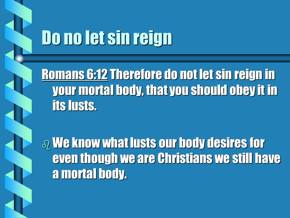 Do no let sin reign Romans 6:12 Therefore do not let sin reign in your mortal body, that you should obey it in its lusts.