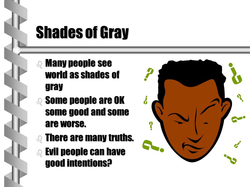 Shades of Gray Many people see world as shades of gray