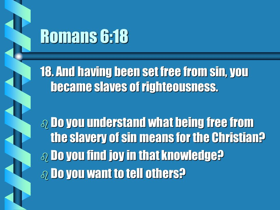 Romans 6:18 18. And having been set free from sin, you became slaves of righteousness.