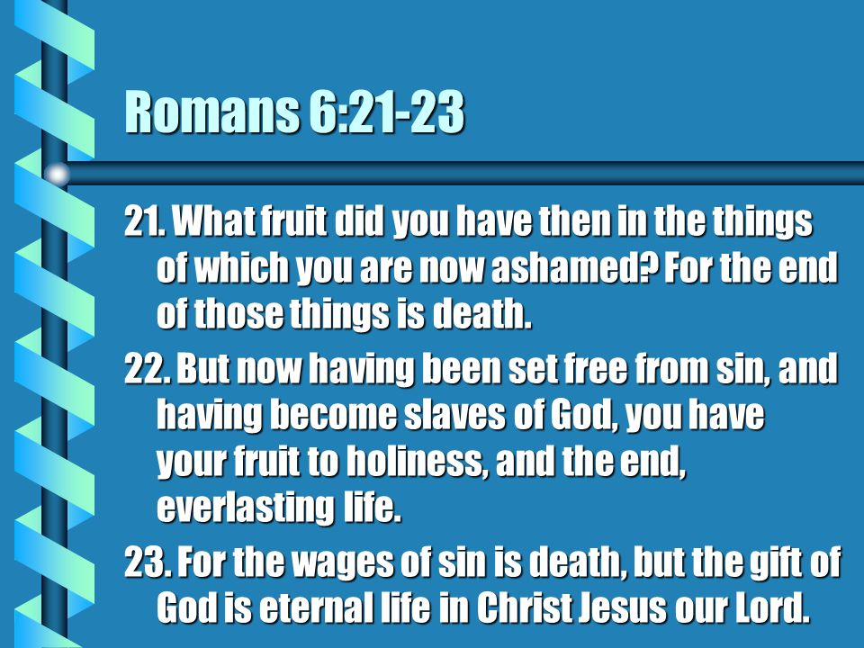 Romans 6:21-23 21. What fruit did you have then in the things of which you are now ashamed For the end of those things is death.
