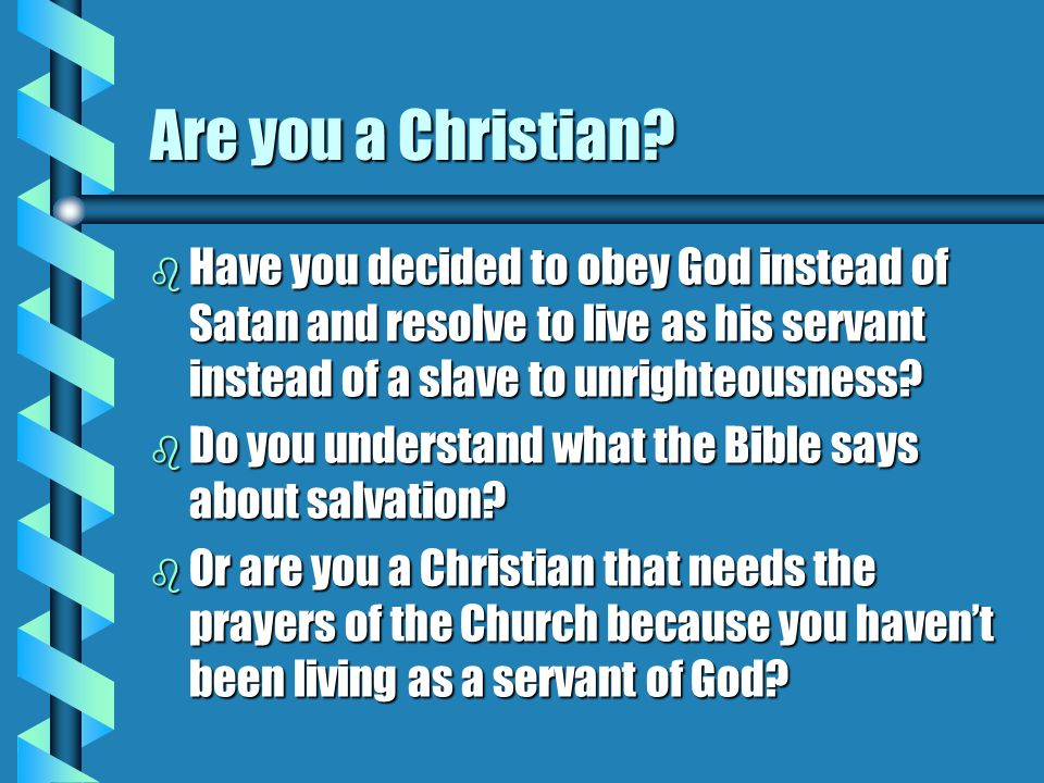 Are you a Christian Have you decided to obey God instead of Satan and resolve to live as his servant instead of a slave to unrighteousness