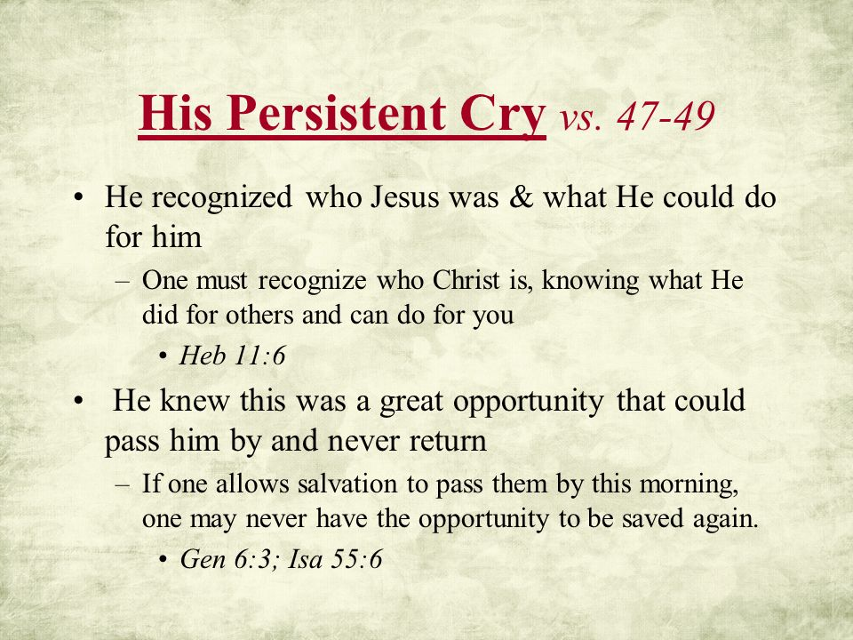 His Persistent Cry vs. 47-49 He recognized who Jesus was & what He could do for him.