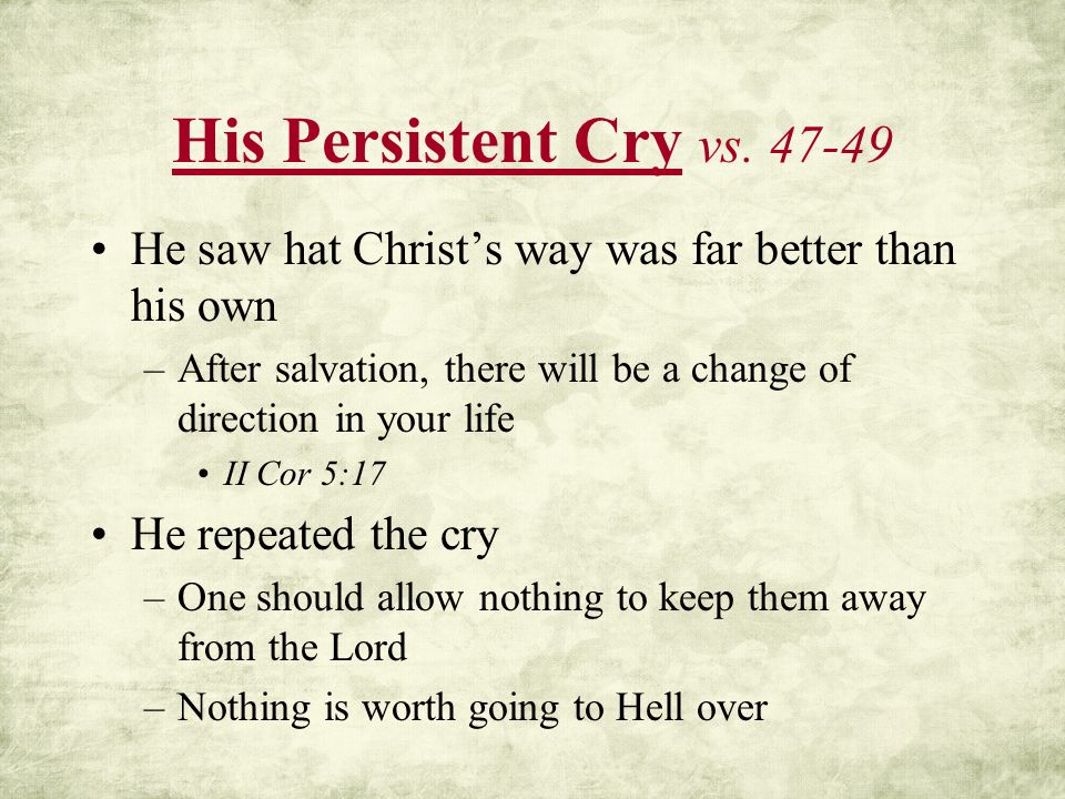 His Persistent Cry vs. 47-49 He saw hat Christ's way was far better than his own. After salvation, there will be a change of direction in your life.