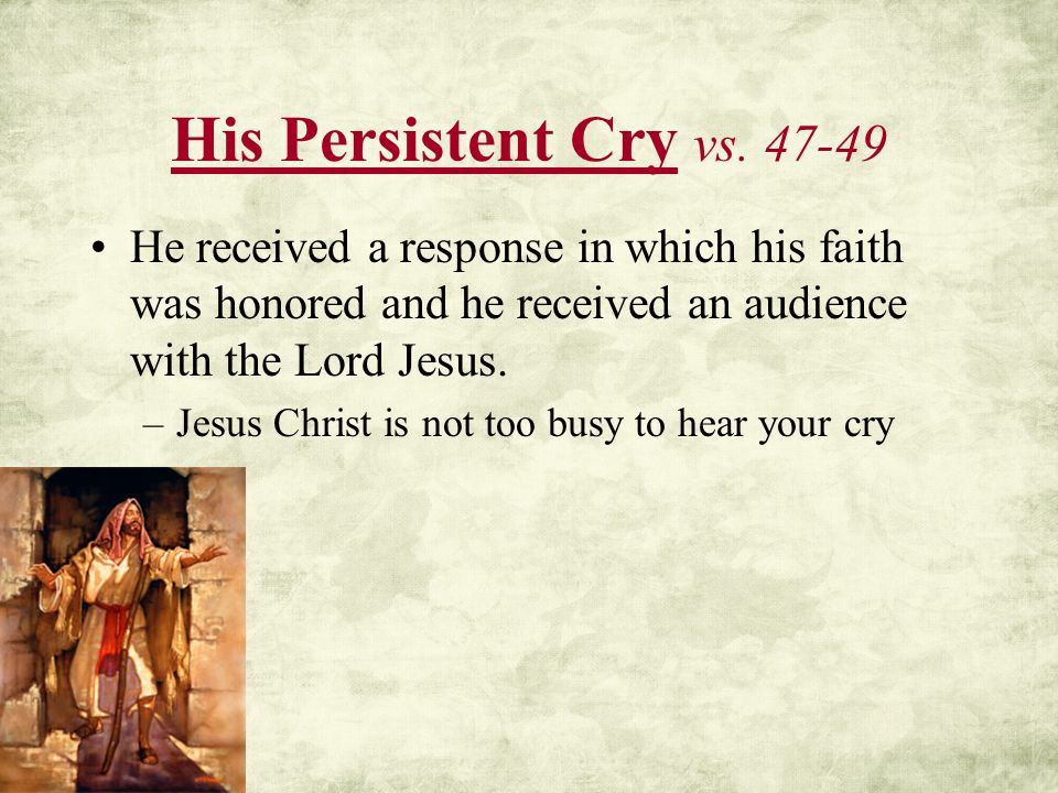 His Persistent Cry vs. 47-49 He received a response in which his faith was honored and he received an audience with the Lord Jesus.
