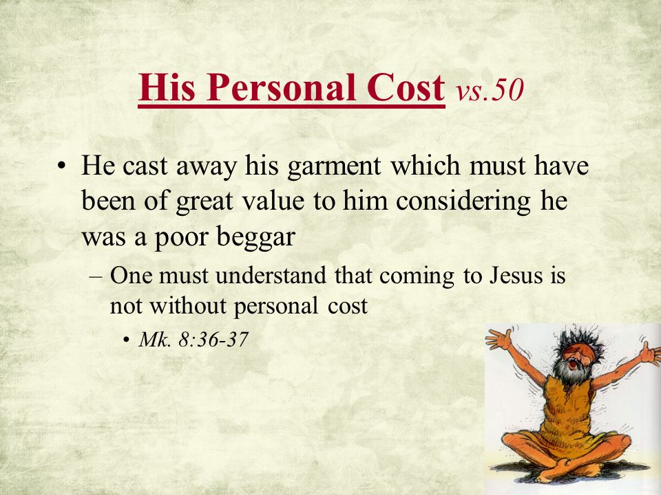 His Personal Cost vs.50 He cast away his garment which must have been of great value to him considering he was a poor beggar.