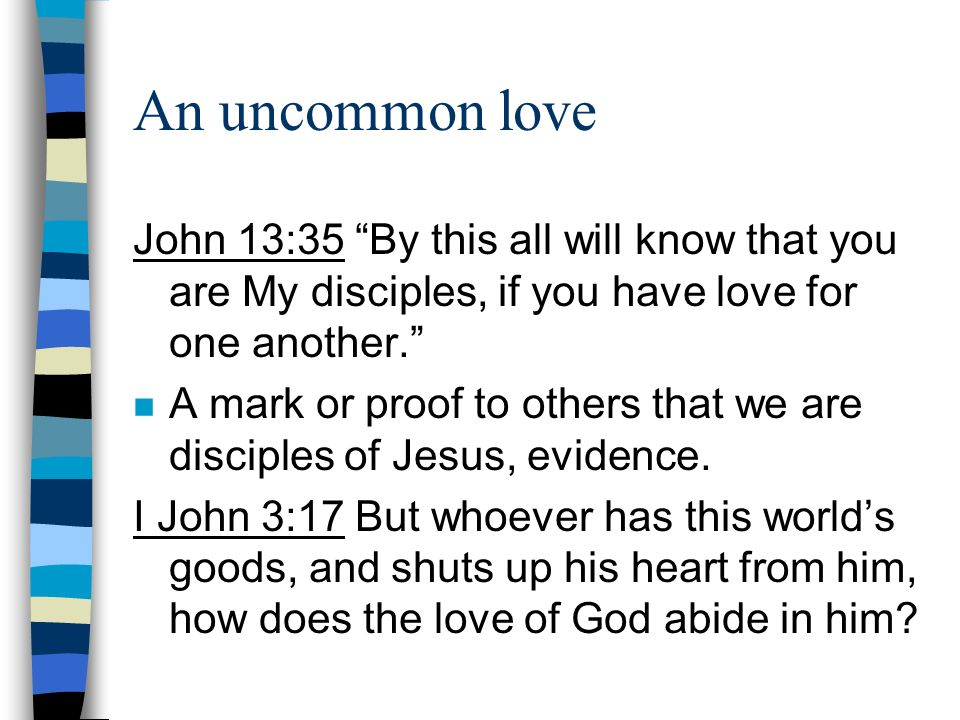 An uncommon love John 13:35 By this all will know that you are My disciples, if you have love for one another.