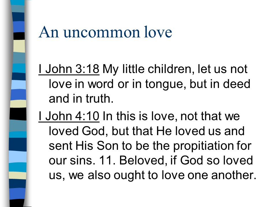 An uncommon love I John 3:18 My little children, let us not love in word or in tongue, but in deed and in truth.