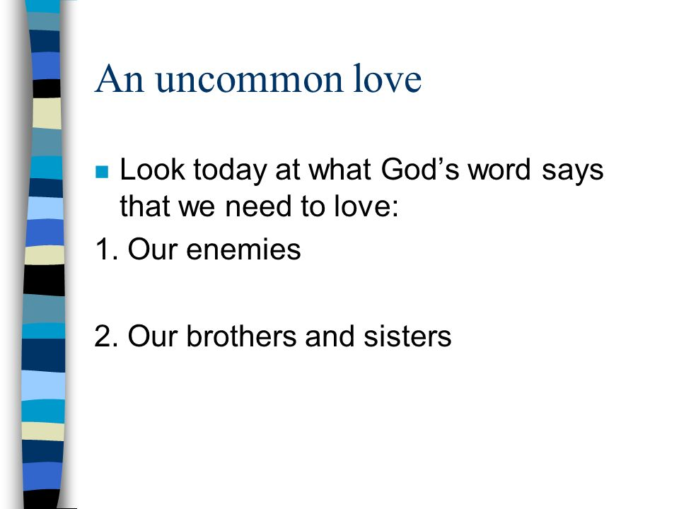 An uncommon love Look today at what God's word says that we need to love: 1. Our enemies. 2. Our brothers and sisters.
