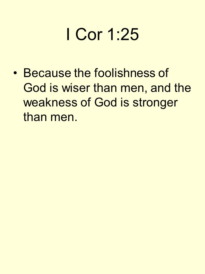 I Cor 1:25 Because the foolishness of God is wiser than men, and the weakness of God is stronger than men.