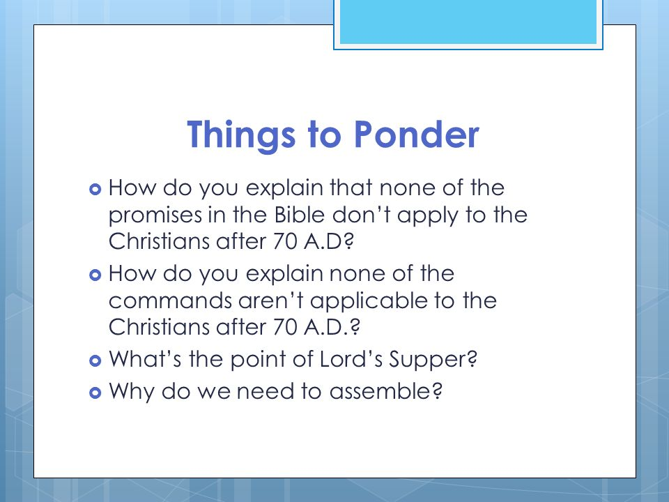 Things to Ponder How do you explain that none of the promises in the Bible don't apply to the Christians after 70 A.D