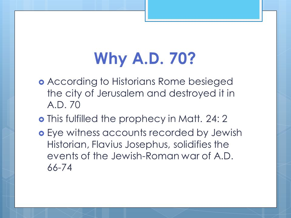 Why A.D. 70 According to Historians Rome besieged the city of Jerusalem and destroyed it in A.D. 70.