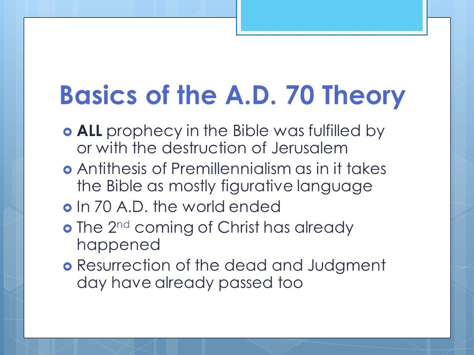 Basics of the A.D. 70 Theory ALL prophecy in the Bible was fulfilled by or with the destruction of Jerusalem.