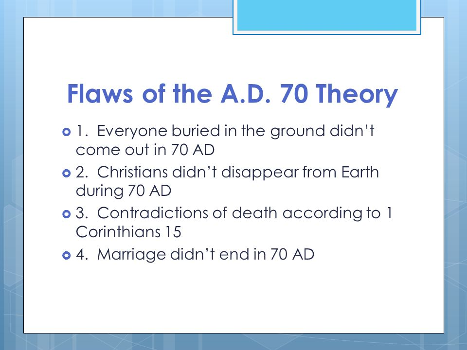 Flaws of the A.D. 70 Theory1. Everyone buried in the ground didn't come out in 70 AD. 2. Christians didn't disappear from Earth during 70 AD.