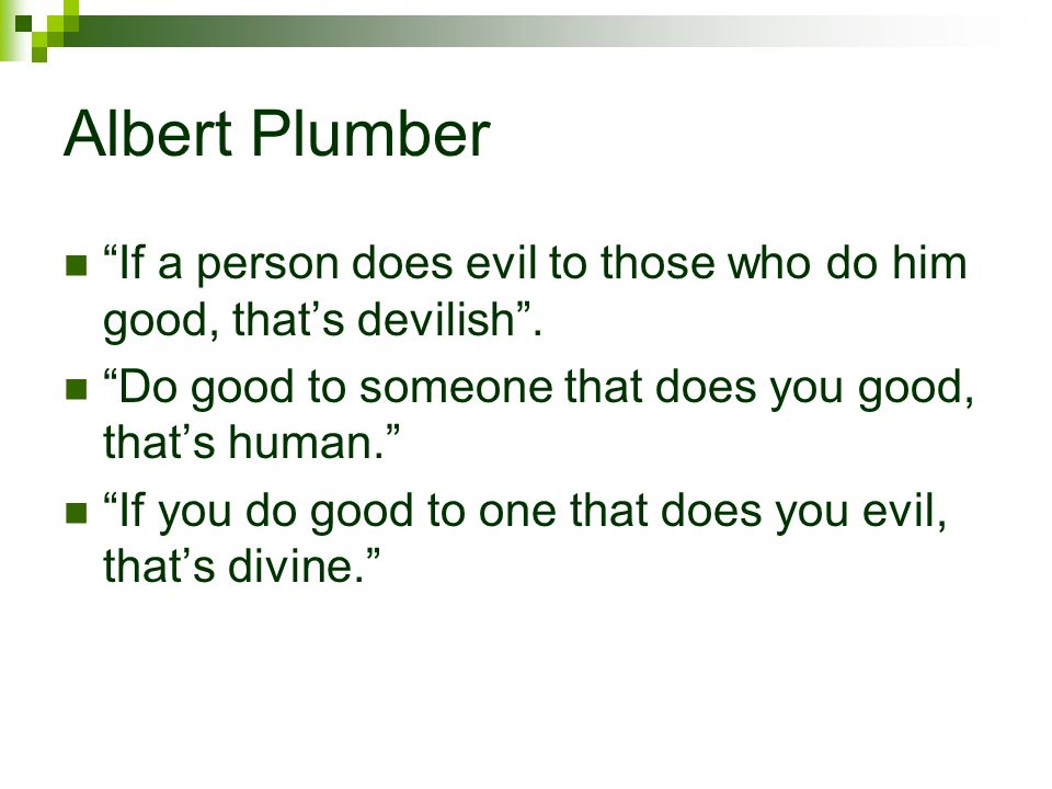 Albert Plumber If a person does evil to those who do him good, that's devilish . Do good to someone that does you good, that's human.