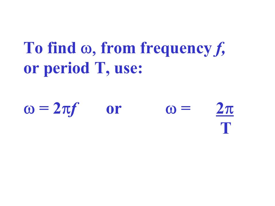 To find w, from frequency f, or period T, use: w = 2pf or w = 2p T