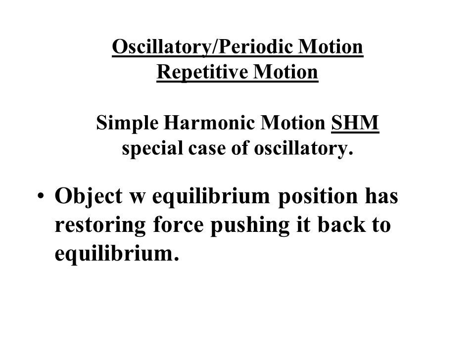 Oscillatory/Periodic Motion Repetitive Motion Simple Harmonic Motion SHM special case of oscillatory.