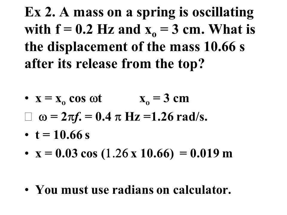Ex 2. A mass on a spring is oscillating with f = 0. 2 Hz and xo = 3 cm