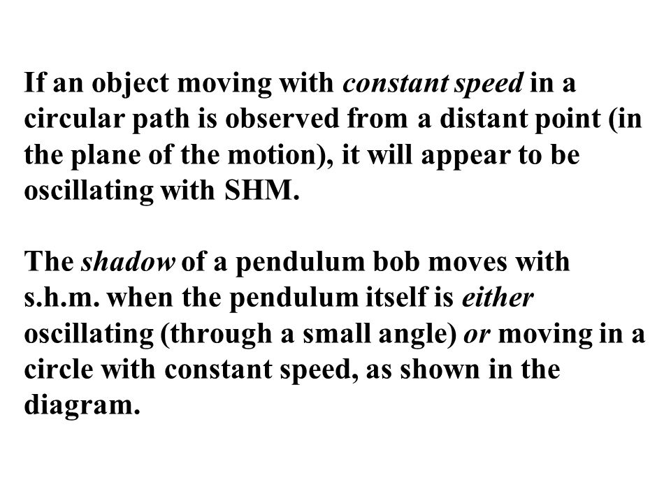 If an object moving with constant speed in a circular path is observed from a distant point (in the plane of the motion), it will appear to be oscillating with SHM.