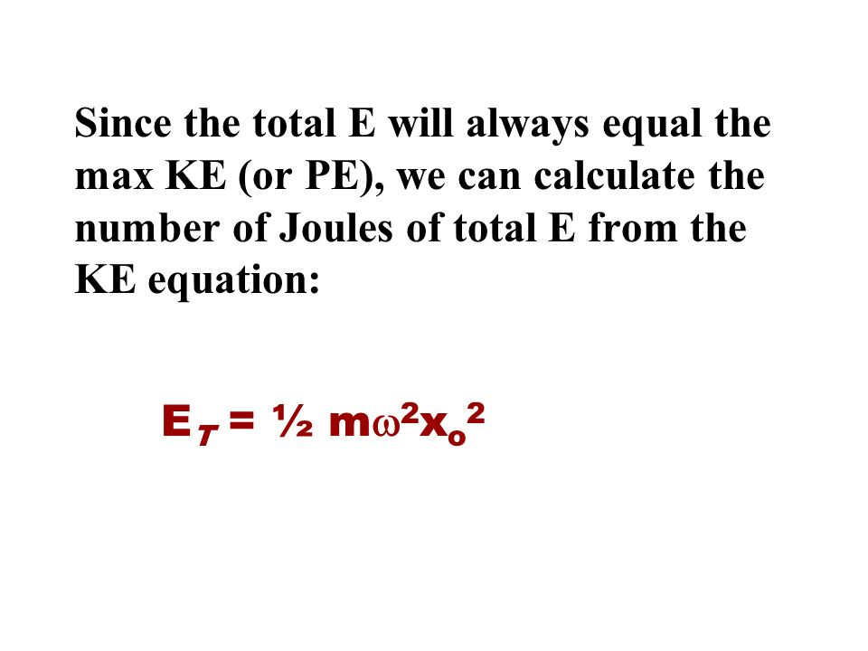 Since the total E will always equal the max KE (or PE), we can calculate the number of Joules of total E from the KE equation: