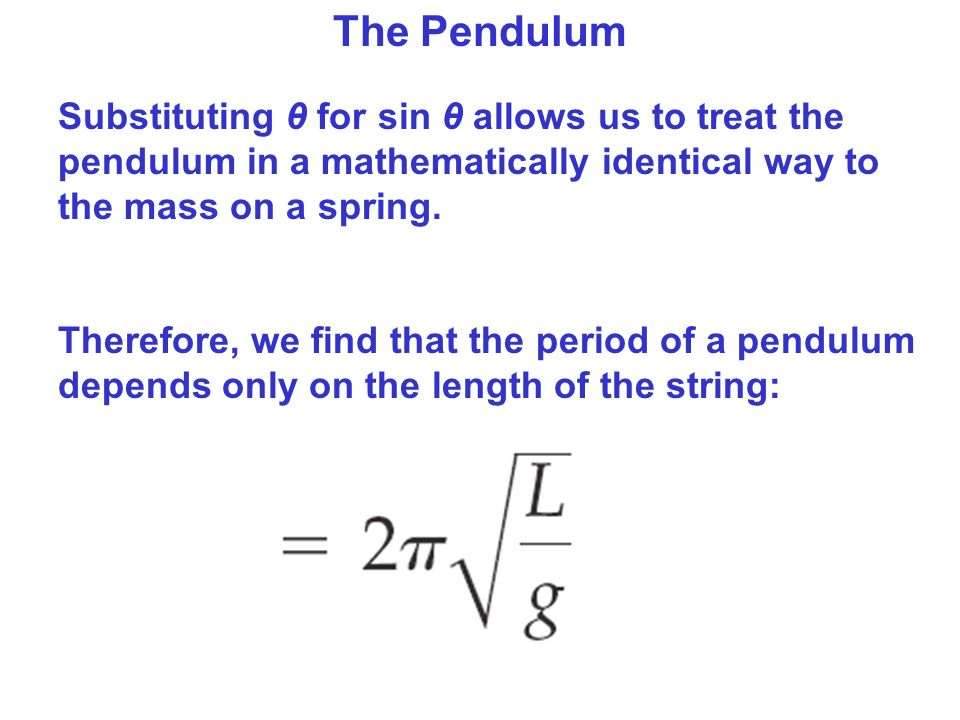 The Pendulum Substituting θ for sin θ allows us to treat the pendulum in a mathematically identical way to the mass on a spring.