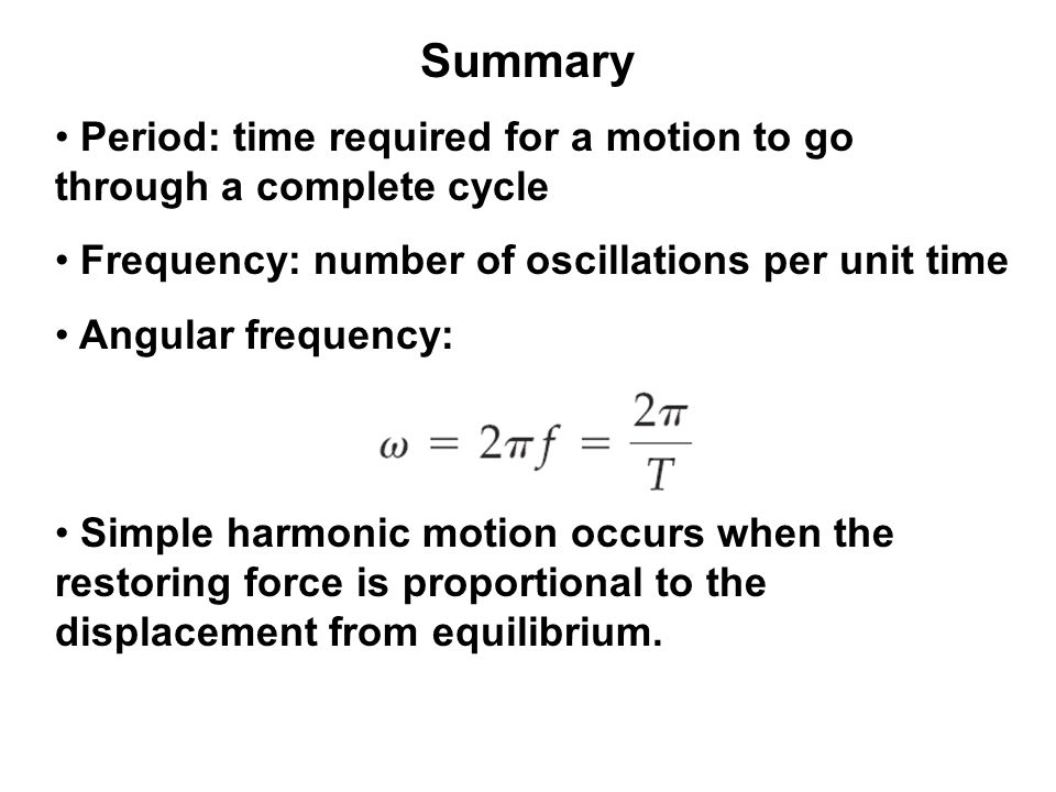 Summary Period: time required for a motion to go through a complete cycle. Frequency: number of oscillations per unit time.